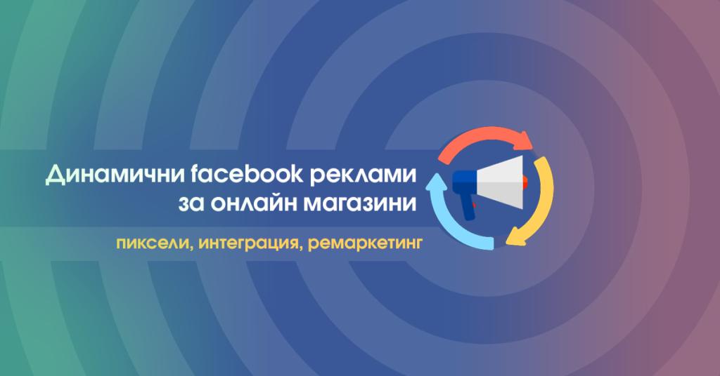Динамични фейсбук реклами за онлайн магазини - пиксели, интеграция, ремаркетинг